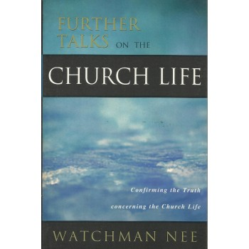 Further Talks On The Church Life: Confirming The Truth Concerning The Church life by Watchman Nee